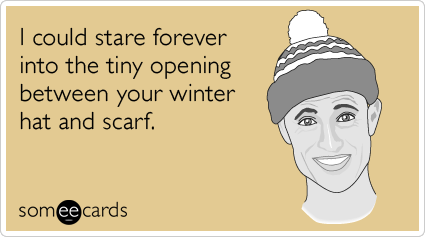 I could stare forever into the tiny opening between your winter hat and scarf.