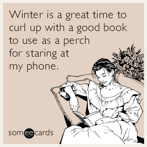 Winter is a great time to curl up with a good book to use as a perch for staring at my phone.