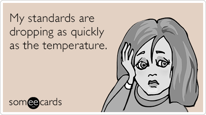 My standards are dropping as quickly as the temperature.