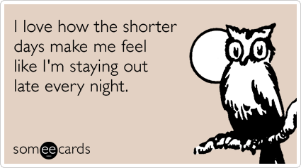 I love how the shorter days make me feel like I'm staying out late every night.
