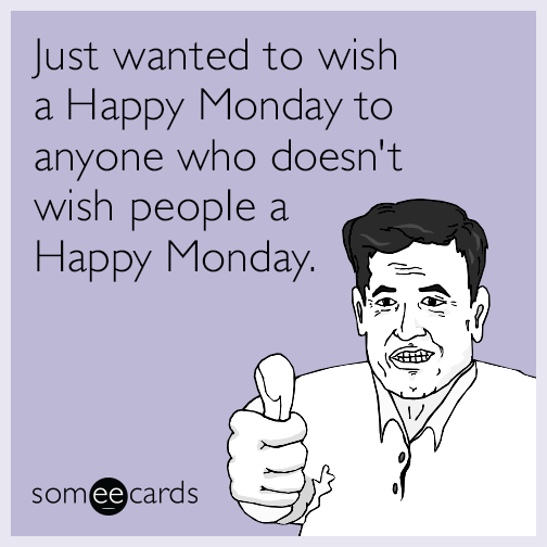 Just wanted to wish a Happy Monday to anyone who doesn't wish people a Happy Monday.