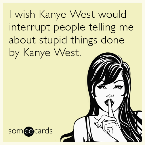 I wish Kanye West would interrupt people telling me about stupid things done by Kanye West.