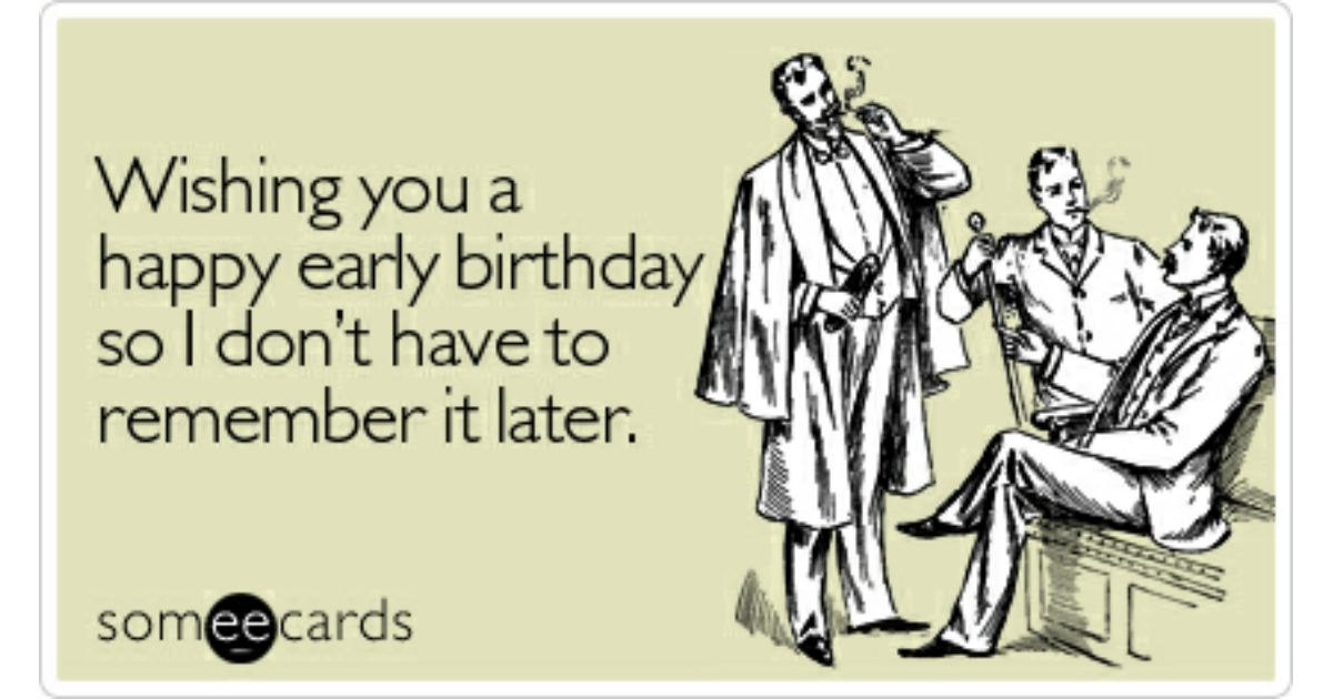 Wishing You A Happy Early Birthday So I Dont Have To Remember It – Happy Early Birthday Card