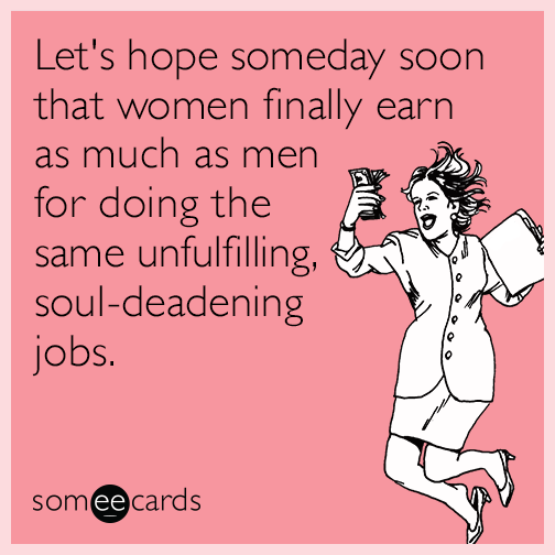 Let's hope someday soon that women finally earn as much as men for doing the same unfulfilling, soul-deadening jobs.