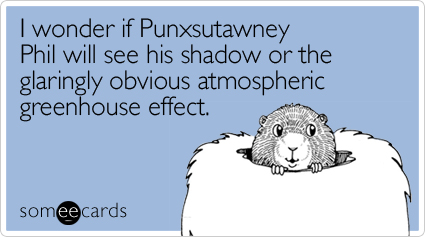 I wonder if Punxsutawney Phil will see his shadow or the glaringly obvious atmospheric greenhouse effect