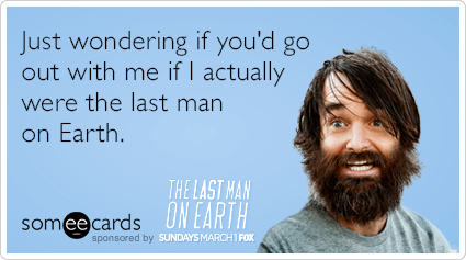 Just wondering if you'd go out with me if I actually were the last man on Earth.