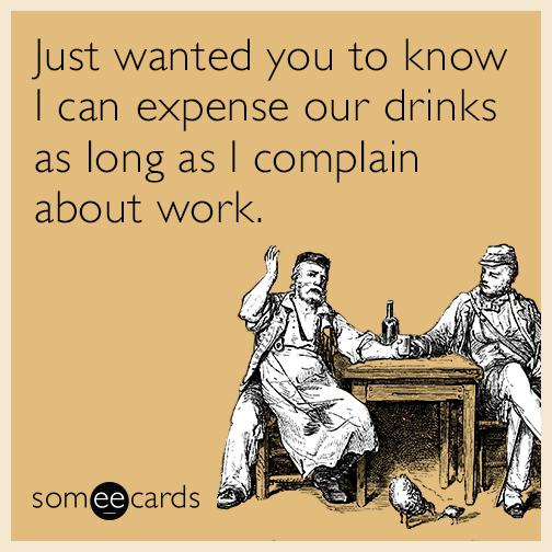 Just wanted you to know I can expense our drinks as long as I complain about work.