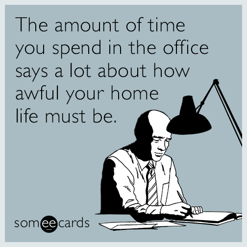 The amount of time you spend in the office says a lot about how awful your home life must be.