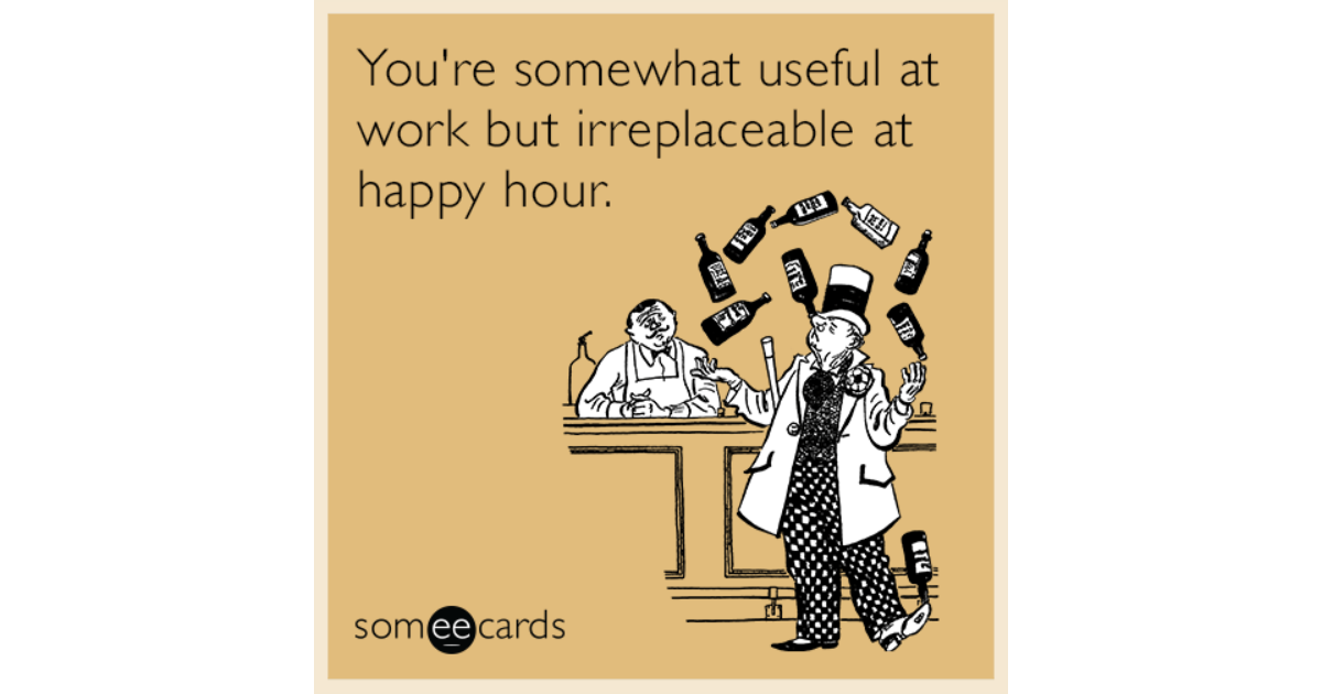 You Re Somewhat Useful At Work But Irreplaceable Hy Hour Drinking Ecard