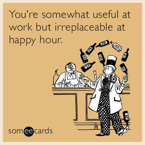 Funny Memes For Happy Hour : You re somewhat useful at work but irreplaceable happy