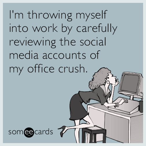 I'm throwing myself into work by carefully reviewing the social media accounts of my office crush.