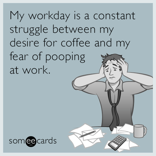 My workday is a constant struggle between my desire for coffee and my fear of pooping at work.