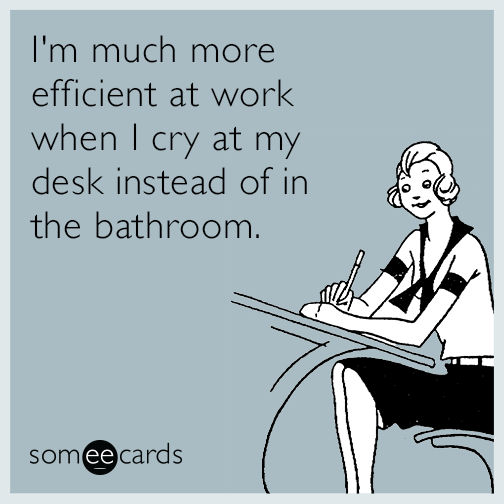 I'm much more efficient at work when I cry at my desk instead of in the bathroom