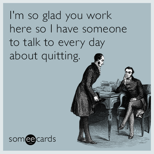 I'm so glad you work here so I have someone to talk to every day about quitting.