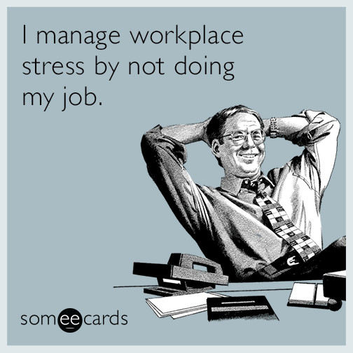I manage workplace stress by not doing my job.