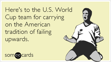 Here's to the U.S. World Cup team for carrying on the American tradition of failing upwards.