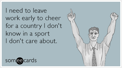 I need to leave work early to cheer for a country I don't know in a sport I don't care about.