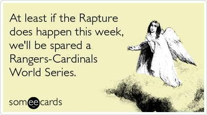 At least if the Rapture does happen this week, we'll be spared a Rangers-Cardinals World Series