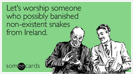 Let's worship someone who possibly banished non-existent snakes from Ireland
