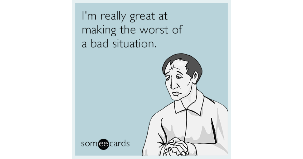 I'm really great at making the worst of a bad situation ...