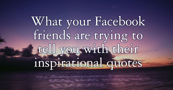 What your Facebook friends are trying to tell you with their inspirational quotes.