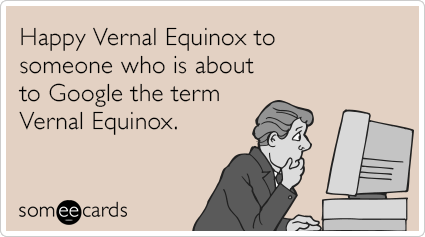 Happy Vernal Equinox to someone who is about to Google the term Vernal Equinox.