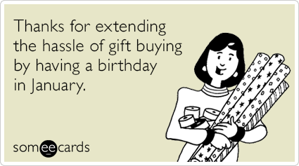 Thanks For Extending The Hassle Of Gift Buying By Having A Birthday In January