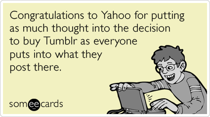 Congratulations to Yahoo for putting as much thought into the decision to buy Tumblr as everyone puts into what they post there.