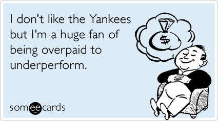 I don't like the Yankees but I'm a huge fan of being overpaid to underperform.