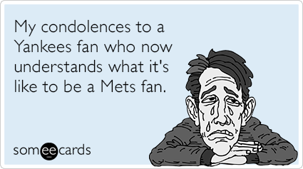 My condolences to a Yankees fan who now understands what it's like to be a Mets fan.