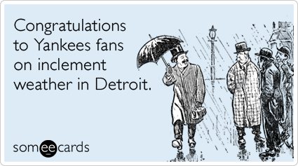 Congratulations to Yankees fans on inclement weather in Detroit.