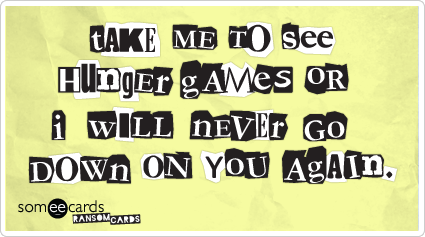 someecards.com - Take me to see Hunger Games or I'll never go down on you again.