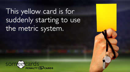 This yellow card is for suddenly starting to use the metric system.