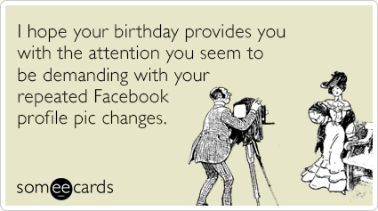 I hope your birthday provides you with the attention you seem to be demanding with your repeated Facebook profile pic changes.