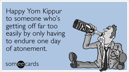 Happy Yom Kippur to someone who's getting off far too easily by only having to endure one day of atonement.