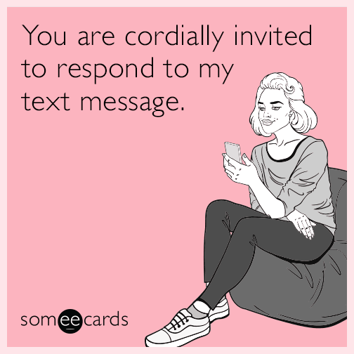 You are cordially invited to respond to my text message.