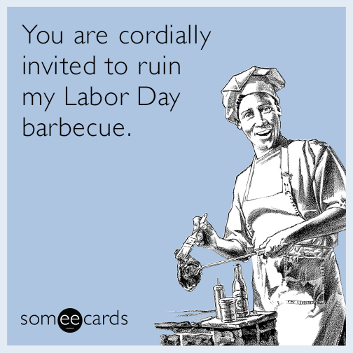 You are cordially invited to ruin my Labor Day barbecue.