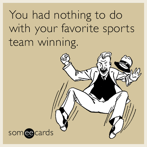 You had nothing to do with your favorite sports team winning