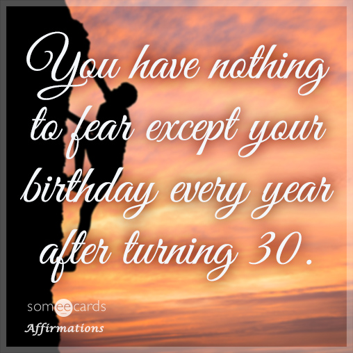 You have nothing to fear except your birthday every year after turning 30.
