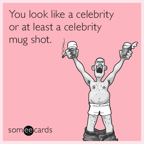 You look like a celebrity or at least a celebrity mug shot.