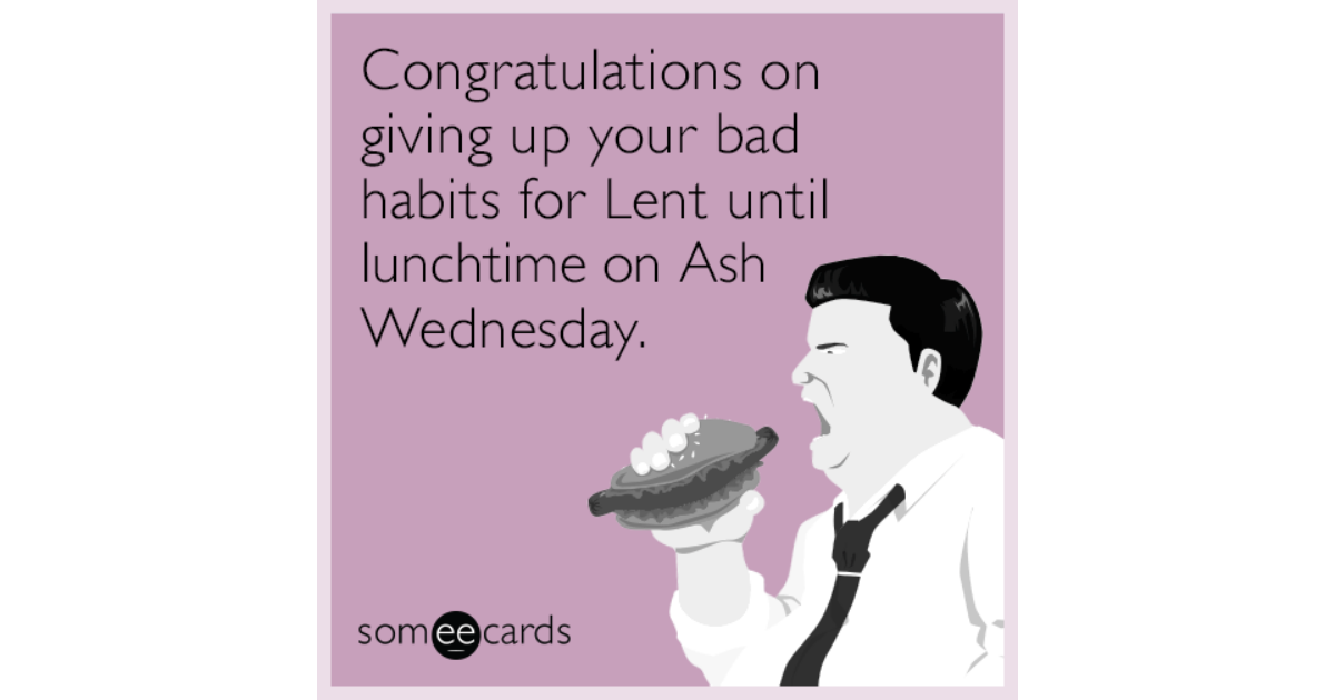 Congratulations On Giving Up Your Bad Habits For Lent Until ...