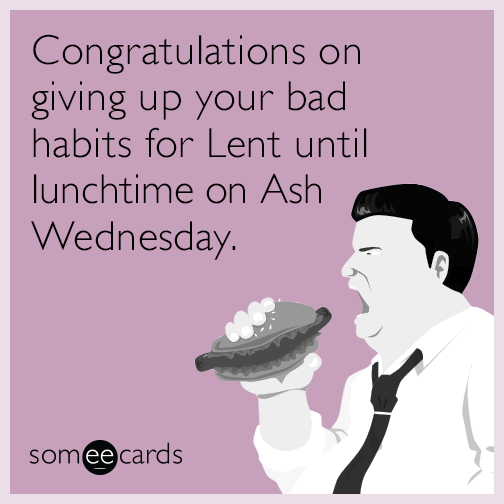Congratulations on giving up your bad habits for Lent until lunchtime on Ash Wednesday.