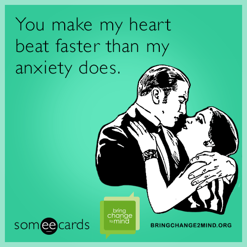 You make my heart beat faster than my anxiety does.