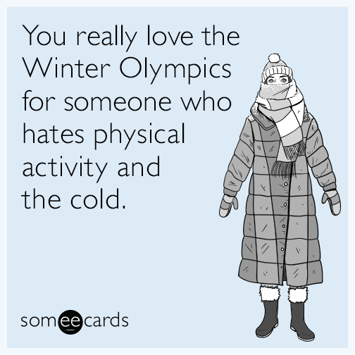 You really love the Winter Olympics for someone who hates physical activity and the cold.