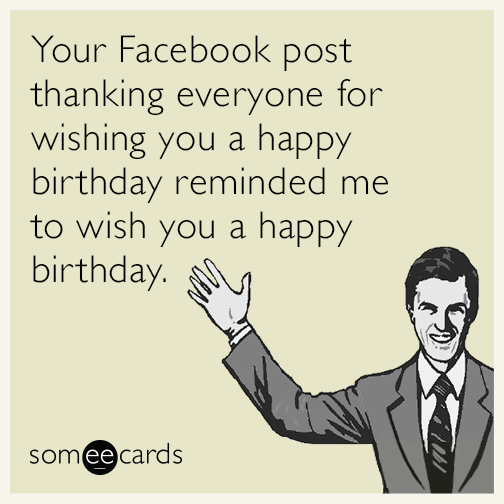 Your Facebook Post Thanking Everyone For Wishing You A Happy Birthday Reminded Me To Wish