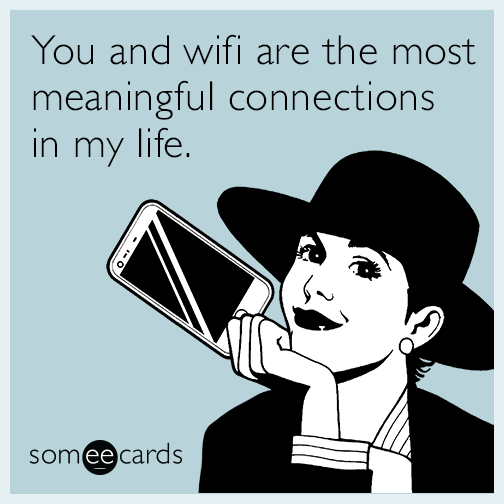 You and wifi are the most meaningful connections in my life.