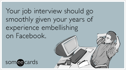 Your job interview should go smoothly given your years of experience embellishing on Facebook.