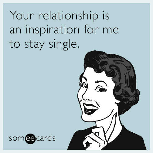 Your relationship is an inspiration for me to stay single.