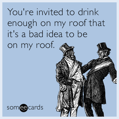 You're invited to drink enough on my roof that it's a bad idea to be on my roof