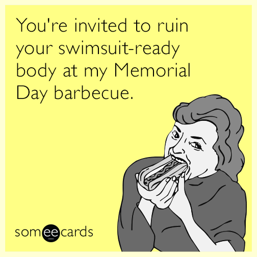 youre invited to ruin your swimsuit ready body at my memorial day barbecue 7pe funny all memes & ecards someecards